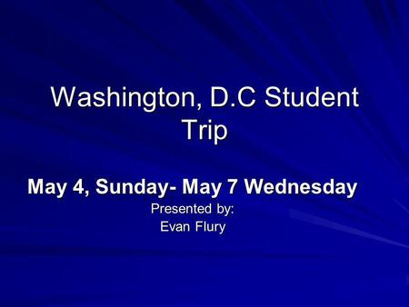 Washington, D.C Student Trip May 4, Sunday- May 7 Wednesday Presented by: Evan Flury.