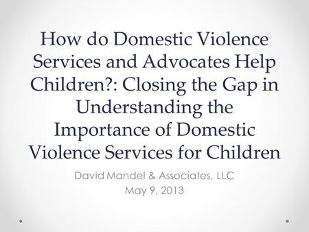 How do Domestic Violence Services and Advocates Help Children?: Closing the Gap in Understanding the Importance of Domestic Violence Services for Children.