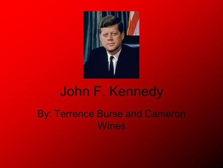 John F. Kennedy By: Terrence Burse and Cameron Wines.