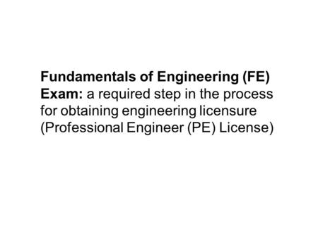 Fundamentals of Engineering (FE) Exam: a required step in the process for obtaining engineering licensure (Professional Engineer (PE) License)