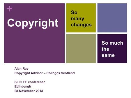 + Copyright Alan Rae Copyright Adviser – Colleges Scotland SLIC FE conference Edinburgh 28 November 2013 So many changes So much the same.