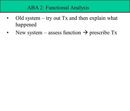 Old system – try out Tx and then explain what happened New system – assess function  prescribe Tx ABA 2: Functional Analysis.