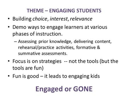Engaged or GONE THEME – ENGAGING STUDENTS Building choice, interest, relevance Demo ways to engage learners at various phases of instruction. – Assessing.