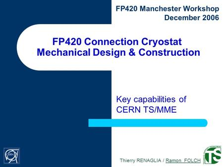 Thierry RENAGLIA / Ramon FOLCH FP420 Manchester Workshop December 2006 FP420 Connection Cryostat Mechanical Design & Construction Key capabilities of CERN.