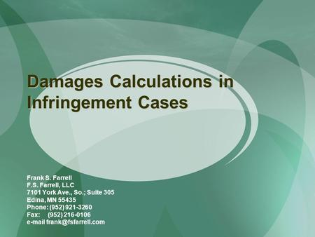 Damages Calculations in Infringement Cases Frank S. Farrell F.S. Farrell, LLC 7101 York Ave., So.; Suite 305 Edina, MN 55435 Phone: (952) 921-3260 Fax: