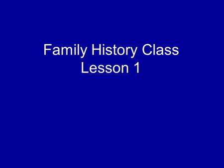 Family History Class Lesson 1. Page 1 of your lesson manual, first paragraph.