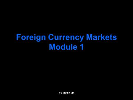 FX MKTS M1 Foreign Currency Markets Module 1. FX MKTS M1 Meaning of FX Rate FX rate –FX rate between two currencies specifies how much one currency is.