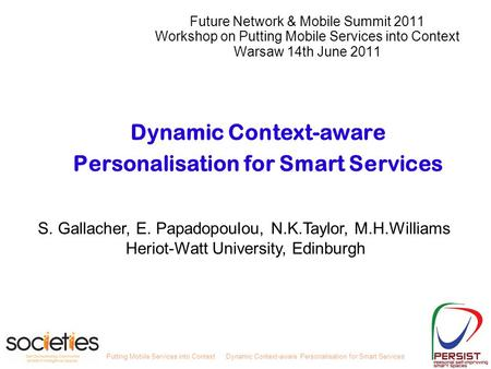 Putting Mobile Services into ContextDynamic Context-aware Personalisation for Smart Services S. Gallacher, E. Papadopoulou, N.K.Taylor, M.H.Williams Heriot-Watt.