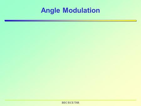 BEC/ECE/TSR Angle Modulation. BEC/ECE/TSR Contents  Properties of Angle (exponential) Modulation  Types –Phase Modulation –Frequency Modulation  Line.