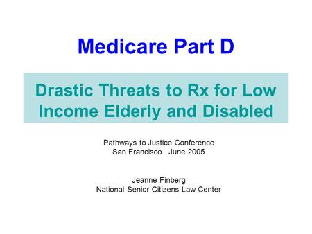 Medicare Part D Drastic Threats to Rx for Low Income Elderly and Disabled Pathways to Justice Conference San Francisco June 2005 Jeanne Finberg National.