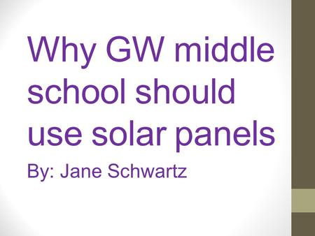 Why GW middle school should use solar panels By: Jane Schwartz.