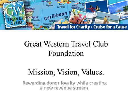 Great Western Travel Club Foundation Mission, Vision, Values. Rewarding donor loyalty while creating a new revenue stream.