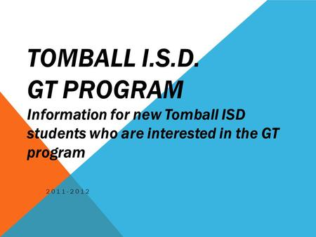 TOMBALL I.S.D. GT PROGRAM Information for new Tomball ISD students who are interested in the GT program 2011-2012.