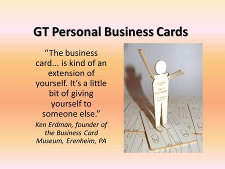 "GT Personal Business Cards ""The business card... is kind of an extension of yourself. It's a little bit of giving yourself to someone else."" Ken Erdman,"