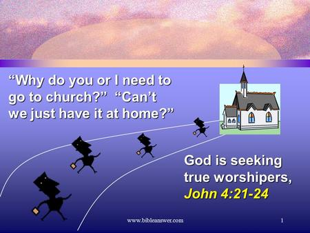 "Www.bibleanswer.com1 ""Why do you or I need to go to church?"" ""Can't we just have it at home?"" God is seeking true worshipers, John 4:21-24."