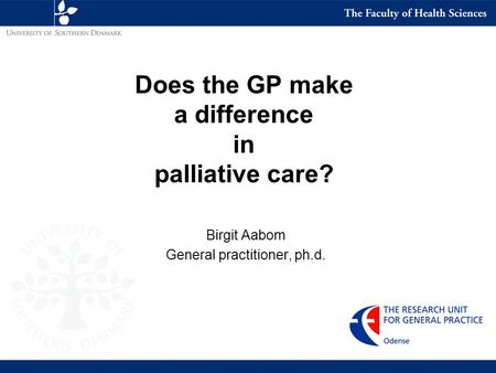 Does the GP make a difference in palliative care? Birgit Aabom General practitioner, ph.d.