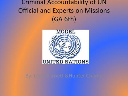 Criminal Accountability of UN Official and Experts on Missions (GA 6th) By: Leah Barnett &Hunter Champ.
