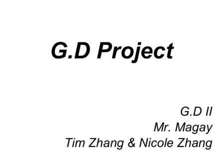 G.D Project G.D II Mr. Magay Tim Zhang & Nicole Zhang.