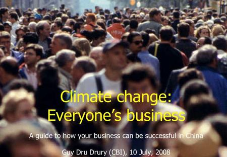 Climate change: Everyone's business A guide to how your business can be successful in China Guy Dru Drury (CBI), 10 July, 2008.