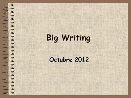 Big Writing Octubre 2012. Big Writing is the writing voice – the HOW.