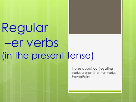 "Regular –er verbs (in the present tense) Notes about conjugating verbs are on the ""-ar verbs"" PowerPoint."