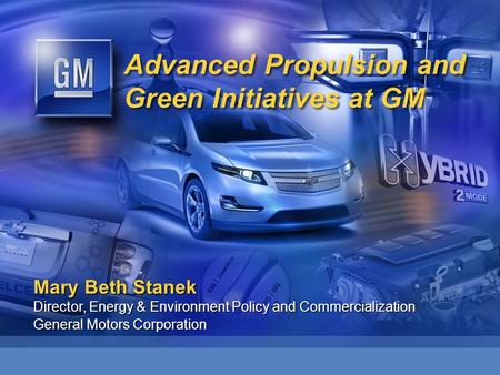 Advanced Propulsion and Green Initiatives at GM Mary Beth Stanek Director, Energy & Environment Policy and Commercialization General Motors Corporation.