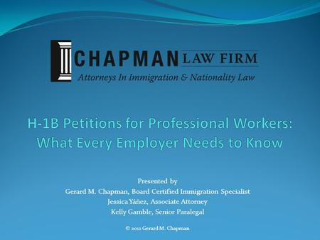 Presented by Gerard M. Chapman, Board Certified Immigration Specialist Jessica Yáñez, Associate Attorney Kelly Gamble, Senior Paralegal © 2012 Gerard M.