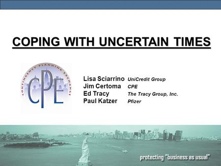 1 COPING WITH UNCERTAIN TIMES Lisa Sciarrino UniCredit Group Jim Certoma CPE Ed Tracy The Tracy Group, Inc. Paul Katzer Pfizer.