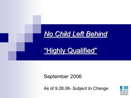 "1 No Child Left Behind ""Highly Qualified"" September 2006 As of 9.28.06- Subject to Change."