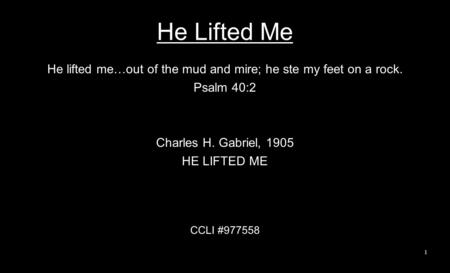 He Lifted Me He lifted me…out of the mud and mire; he ste my feet on a rock. Psalm 40:2 Charles H. Gabriel, 1905 HE LIFTED ME CCLI #977558 1.