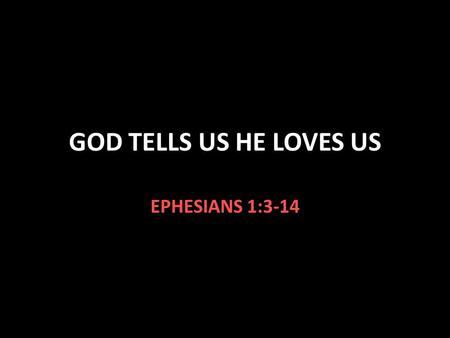 GOD TELLS US HE LOVES US EPHESIANS 1:3-14. Ephesians 1:3-14 V.3 God has blessed us with every spiritual blessing in Christ V.4 We are chosen in Christ.
