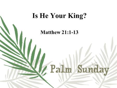 "Is He Your King? Matthew 21:1-13. Zechariah 9:9 ""Rejoice greatly, O Daughter of Zion! Shout, Daughter of Jerusalem! See, your king comes to you, righteous."