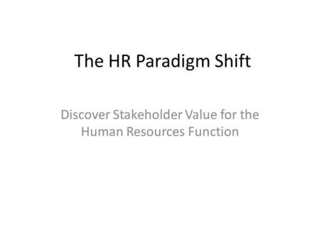The HR Paradigm Shift Discover Stakeholder Value for the Human Resources Function.