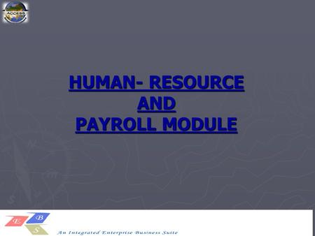 HUMAN- RESOURCE AND PAYROLL MODULE. The Access EBS described its mission as, The complete recruit-to-retire process. A single integrated data model.