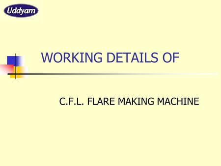WORKING DETAILS OF C.F.L. FLARE MAKING MACHINE.