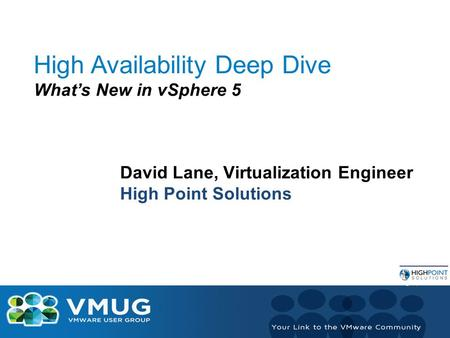High Availability Deep Dive What's New in vSphere 5 David Lane, Virtualization Engineer High Point Solutions.
