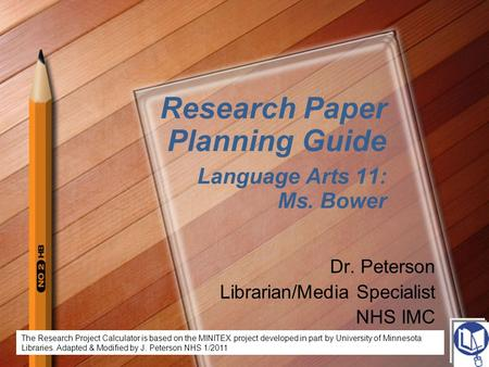 Research Paper Planning Guide Language Arts 11: Ms. Bower Dr. Peterson Librarian/Media Specialist NHS IMC The Research Project Calculator is based on the.