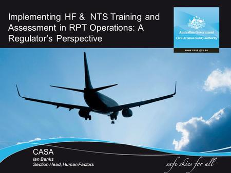 Implementing HF & NTS Training and Assessment in RPT Operations: A Regulator's Perspective CASA Ian Banks Section Head, Human Factors.