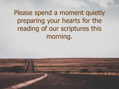 Please spend a moment quietly preparing your hearts for the reading of our scriptures this morning.