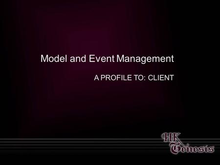 Model and Event Management A PROFILE TO: CLIENT. About Us Founded in 2003, HK Genesis is an innovative and cutting edge modeling agency providing models.