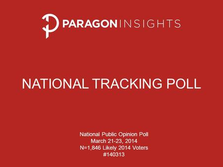 NATIONAL TRACKING POLL National Public Opinion Poll March 21-23, 2014 N=1,846 Likely 2014 Voters #140313.