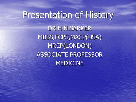 Presentation of History DR.H.N.SARKERMBBS,FCPS,MACP(USA)MRCP(LONDON) ASSOCIATE PROFESSOR MEDICINE.