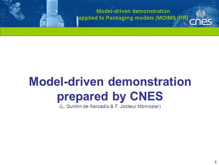 Cliquez pour modifier le style du titre 1 Model-driven demonstration applied to Packaging models (MOIMS IPR) Model-driven demonstration prepared by CNES.