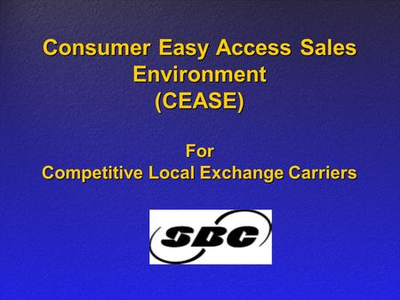 Consumer Easy Access Sales Environment (CEASE) For Competitive Local Exchange Carriers.