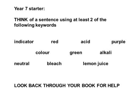 Year 7 starter: THINK of a sentence using at least 2 of the following keywords indicator red acid purple colour green alkali neutral bleach lemon juice.