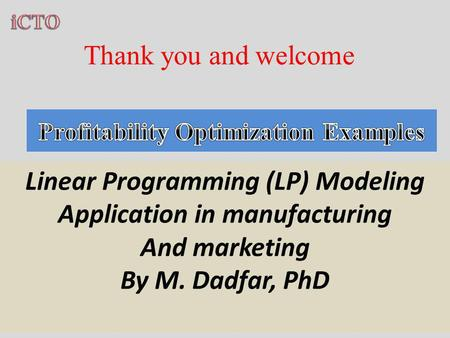 Thank you and welcome Linear Programming (LP) Modeling Application in manufacturing And marketing By M. Dadfar, PhD.
