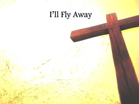 I'll Fly Away. Some bright morning when this life is over I'll fly away I'll fly away To that home on God's celestial shore To that home on God's celestial.