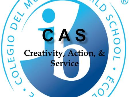Creativity, Action, & Service. What is CAS? Creativity, Action and Service is the heart of the diploma program. 150 total hours over an 18 month period.