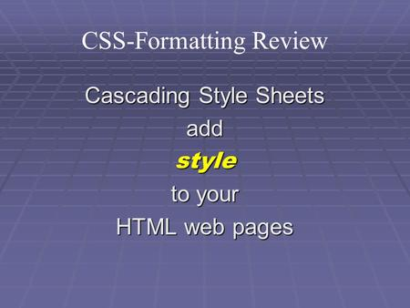 CSS-Formatting Review Cascading Style Sheets addstyle to your HTML web pages.