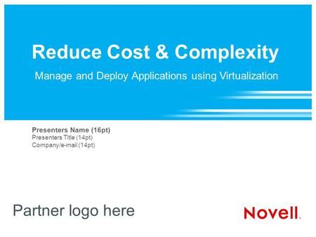 Reduce Cost & Complexity Partner logo here Presenters Name (16pt) Presenters Title (14pt) Company/e-mail (14pt) Manage and Deploy Applications using Virtualization.